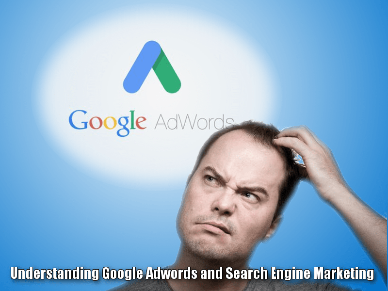 Understanding Google Adwords and Search Engine Marketing